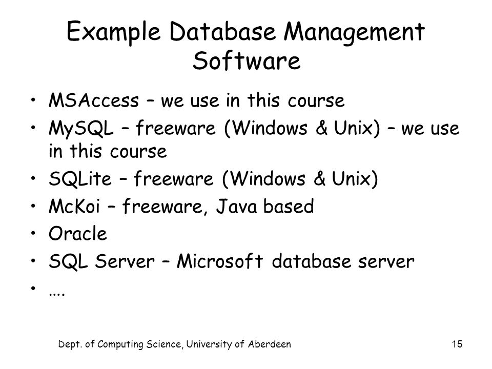 Dept. of Computing Science, University of Aberdeen 15 Example Database Management Software MSAccess – we use in this course MySQL – freeware (Windows