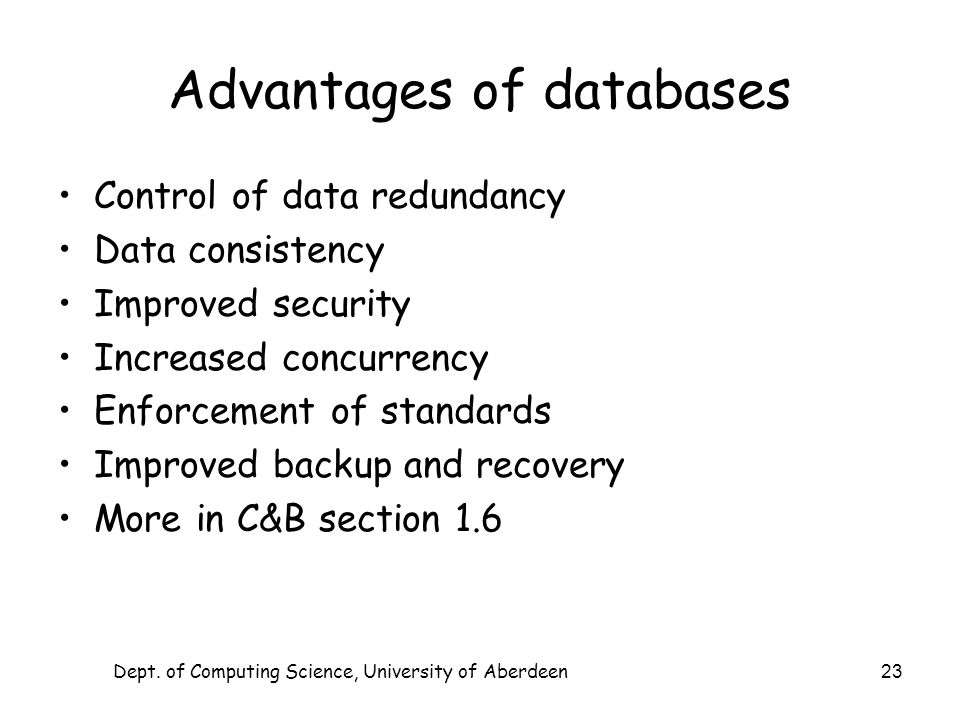 Dept. of Computing Science, University of Aberdeen 23 Advantages of databases Control of data redundancy Data consistency Improved security Increased