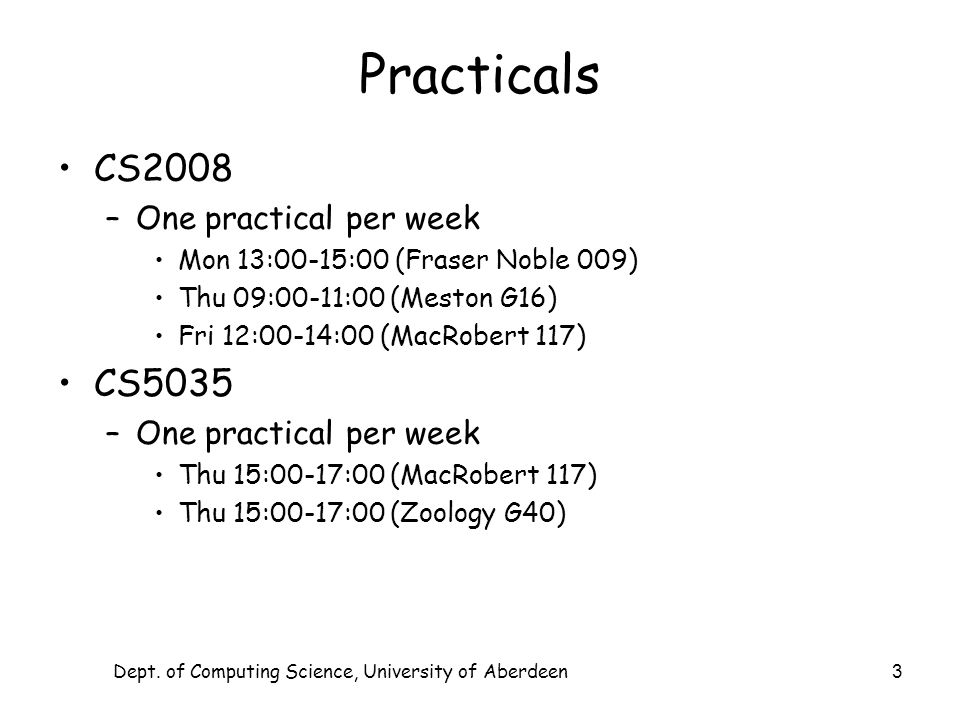 Dept. of Computing Science, University of Aberdeen 3 Practicals CS2008 –One practical per week Mon 13:00-15:00 (Fraser Noble 009) Thu 09:00-11:00 (Mes