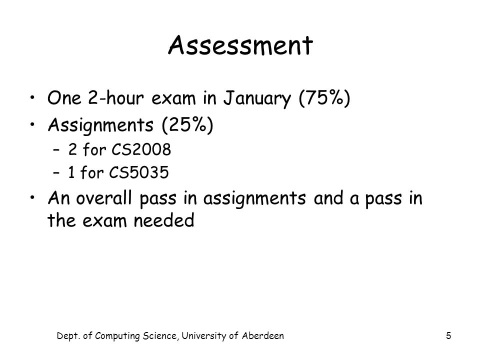 Dept. of Computing Science, University of Aberdeen 5 Assessment One 2-hour exam in January (75%) Assignments (25%) –2 for CS2008 –1 for CS5035 An over