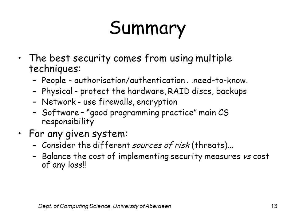 Dept. of Computing Science, University of Aberdeen13 Summary The best security comes from using multiple techniques: –People - authorisation/authentic