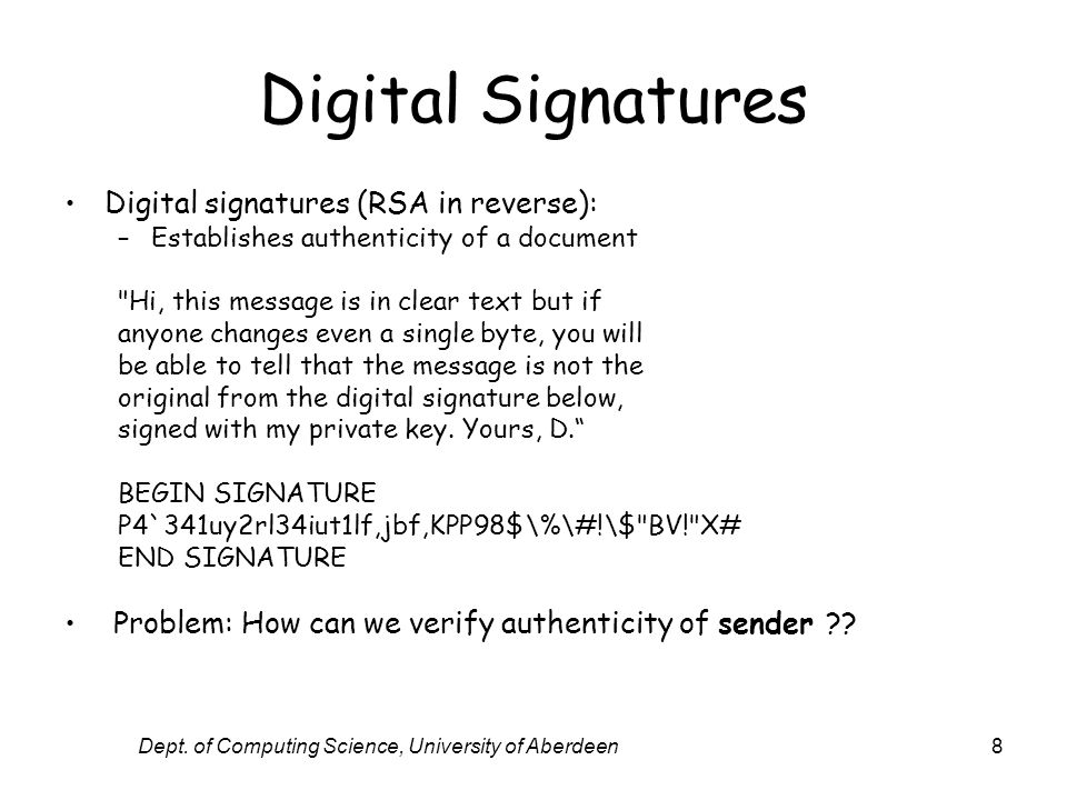 Dept. of Computing Science, University of Aberdeen8 Digital Signatures Digital signatures (RSA in reverse): –Establishes authenticity of a document
