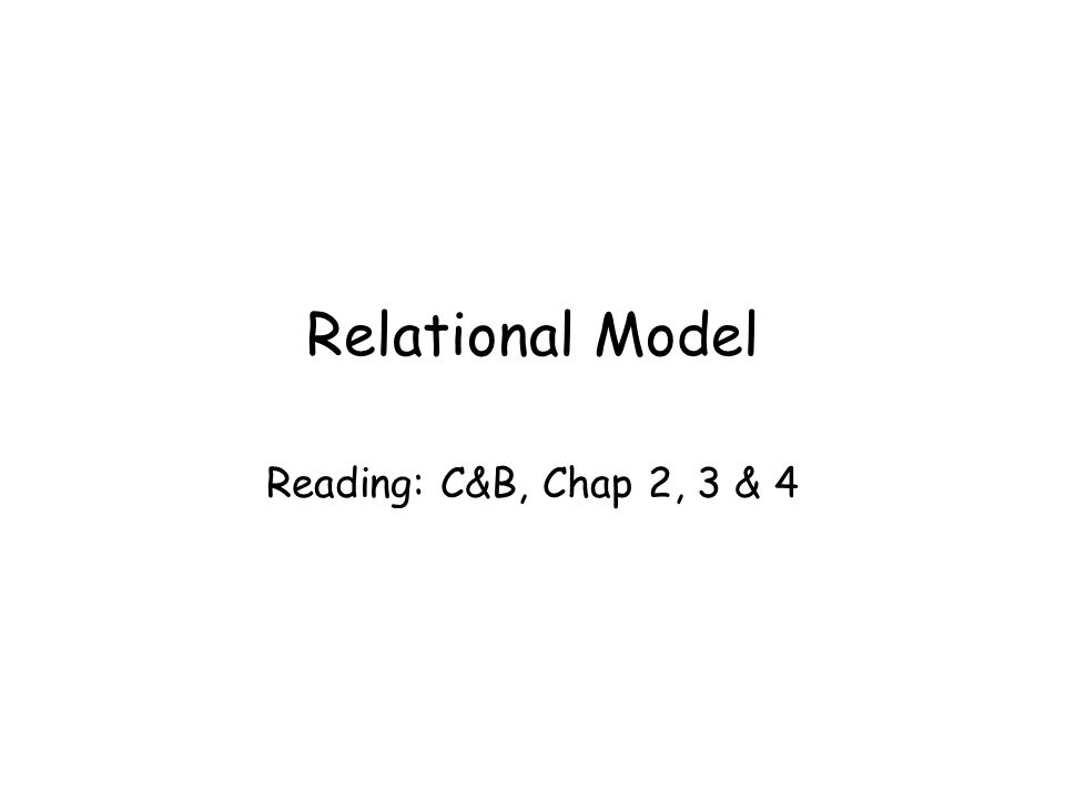 Relational Model Reading: C&B, Chap 2, 3 & 4