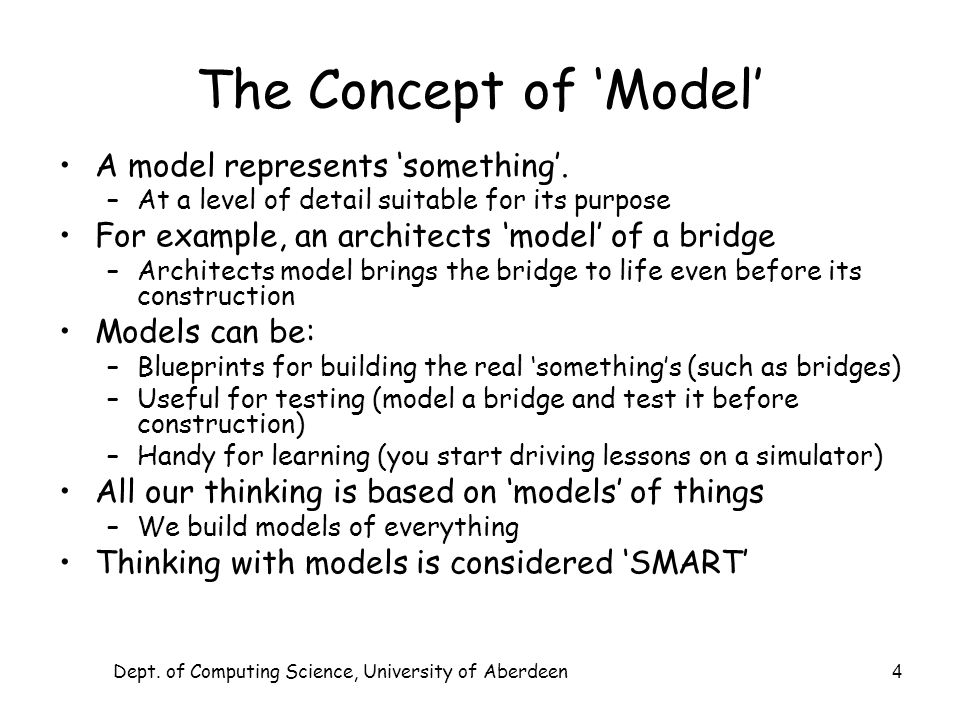 Dept. of Computing Science, University of Aberdeen 4 The Concept of Model A model represents something. –At a level of detail suitable for its purpose