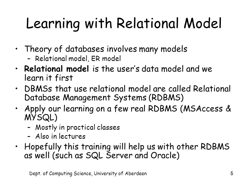 Dept. of Computing Science, University of Aberdeen 5 Learning with Relational Model Theory of databases involves many models –Relational model, ER mod