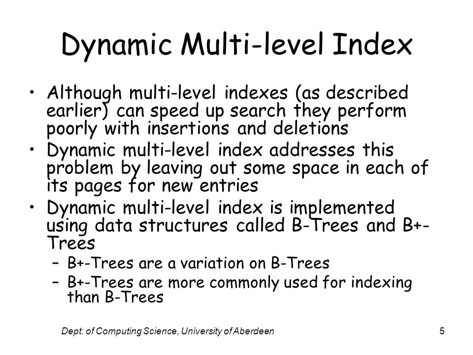 Dept. of Computing Science, University of Aberdeen5 Dynamic Multi-level Index Although multi-level indexes (as described earlier) can speed up search
