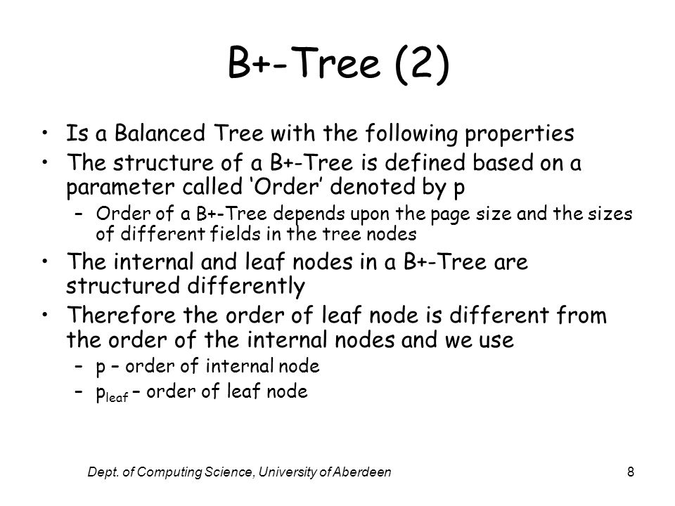 Dept. of Computing Science, University of Aberdeen8 B+-Tree (2) Is a Balanced Tree with the following properties The structure of a B+-Tree is defined