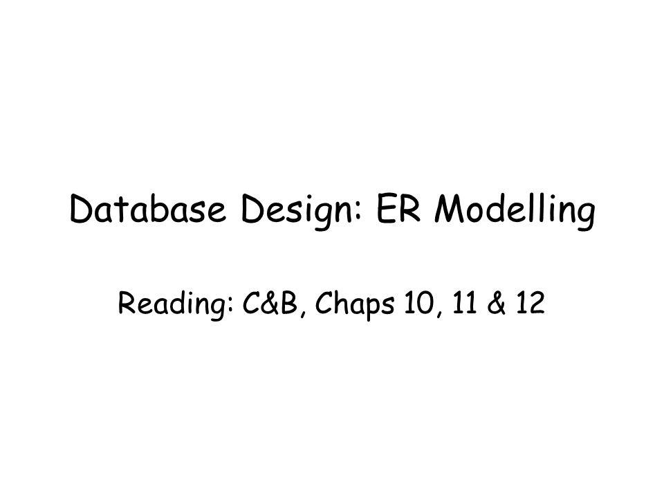 Database Design: ER Modelling Reading: C&B, Chaps 10, 11 & 12