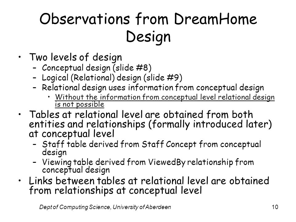 Dept of Computing Science, University of Aberdeen10 Observations from DreamHome Design Two levels of design –Conceptual design (slide #8) –Logical (Relational) design (slide #9) –Relational design uses information from conceptual design Without the information from conceptual level relational design is not possible Tables at relational level are obtained from both entities and relationships (formally introduced later) at conceptual level –Staff table derived from Staff Concept from conceptual design –Viewing table derived from ViewedBy relationship from conceptual design Links between tables at relational level are obtained from relationships at conceptual level