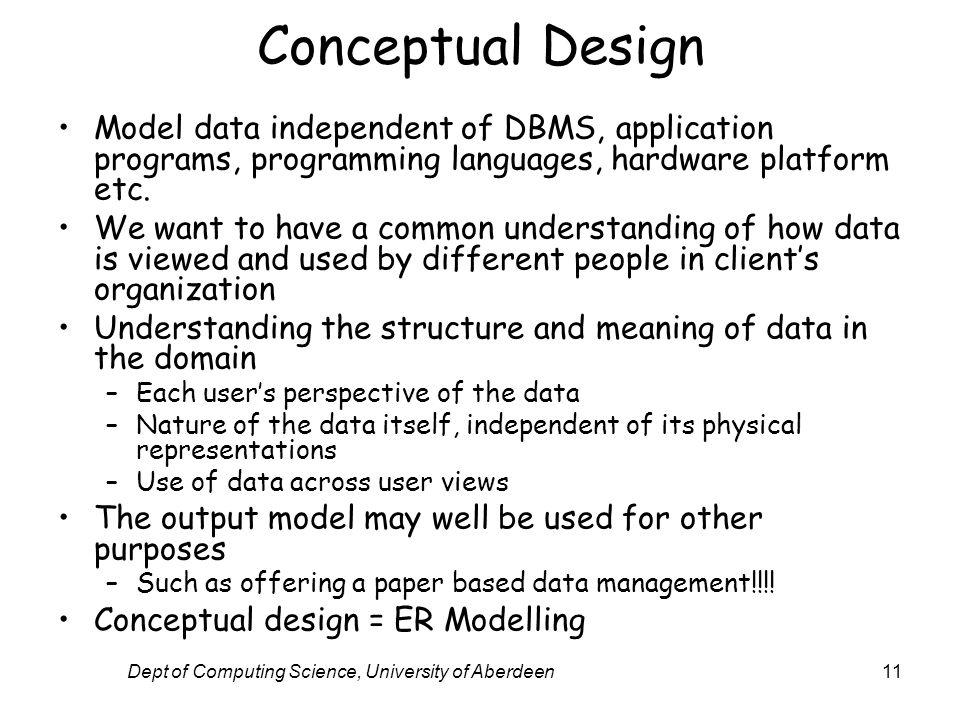 Dept of Computing Science, University of Aberdeen11 Conceptual Design Model data independent of DBMS, application programs, programming languages, hardware platform etc.