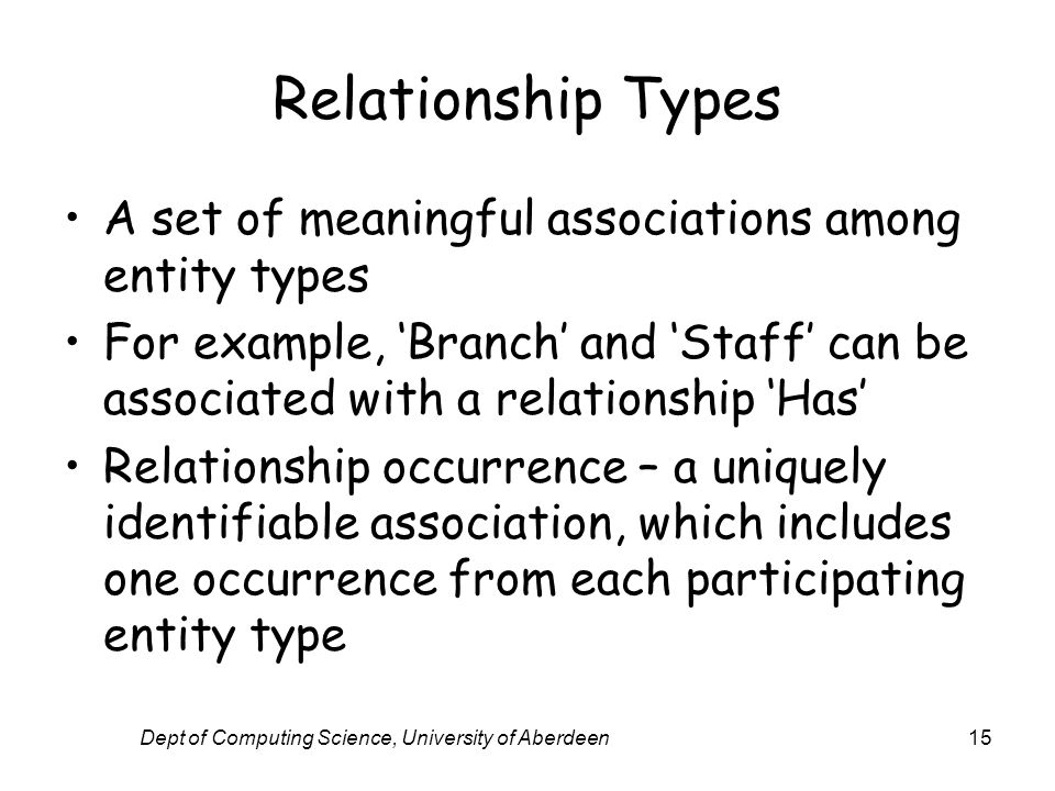 Dept of Computing Science, University of Aberdeen15 Relationship Types A set of meaningful associations among entity types For example, Branch and Sta