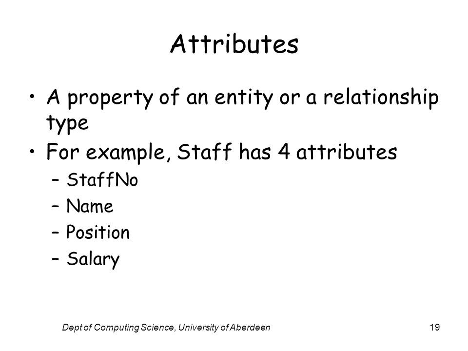 Dept of Computing Science, University of Aberdeen19 Attributes A property of an entity or a relationship type For example, Staff has 4 attributes –Sta