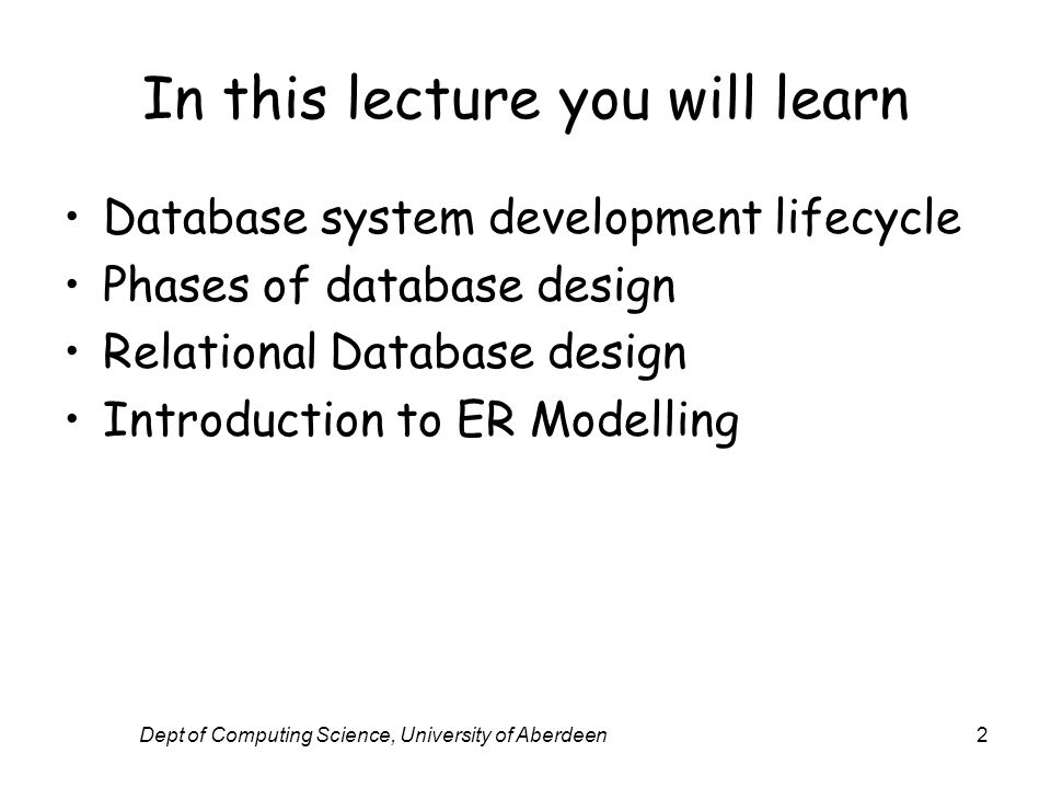 Dept of Computing Science, University of Aberdeen2 In this lecture you will learn Database system development lifecycle Phases of database design Rela