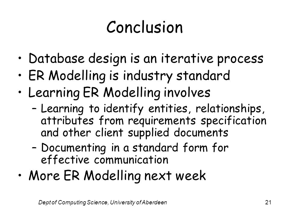 Dept of Computing Science, University of Aberdeen21 Conclusion Database design is an iterative process ER Modelling is industry standard Learning ER M