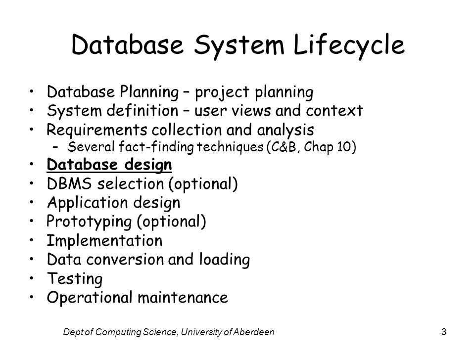 Dept of Computing Science, University of Aberdeen3 Database System Lifecycle Database Planning – project planning System definition – user views and c