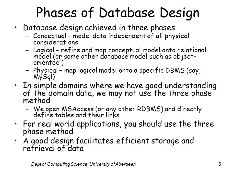 Dept of Computing Science, University of Aberdeen5 Phases of Database Design Database design achieved in three phases –Conceptual – model data independent of all physical considerations –Logical – refine and map conceptual model onto relational model (or some other database model such as object- oriented ) –Physical – map logical model onto a specific DBMS (say, MySql) In simple domains where we have good understanding of the domain data, we may not use the three phase method –We open MSAccess (or any other RDBMS) and directly define tables and their links For real world applications, you should use the three phase method A good design facilitates efficient storage and retrieval of data