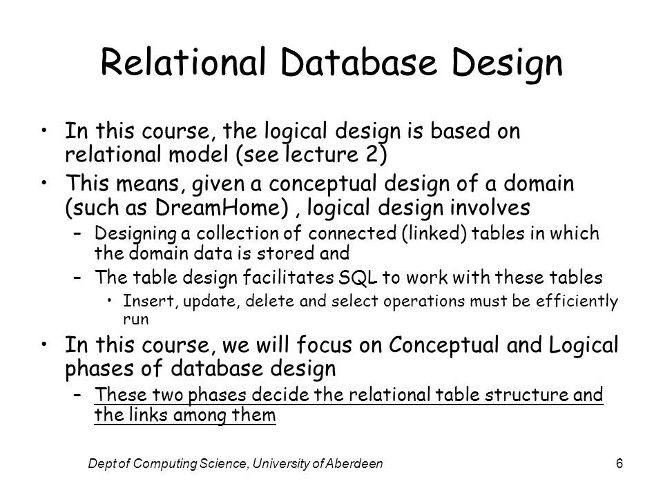Dept of Computing Science, University of Aberdeen6 Relational Database Design In this course, the logical design is based on relational model (see lec
