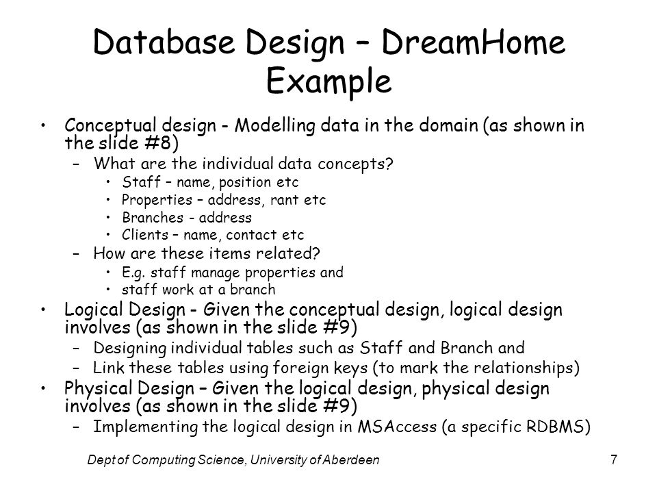Dept of Computing Science, University of Aberdeen7 Database Design – DreamHome Example Conceptual design - Modelling data in the domain (as shown in the slide #8) –What are the individual data concepts.