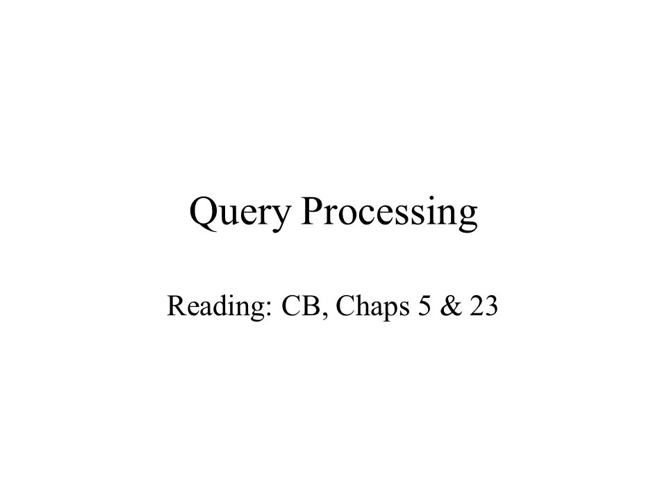 Query Processing Reading: CB, Chaps 5 & 23