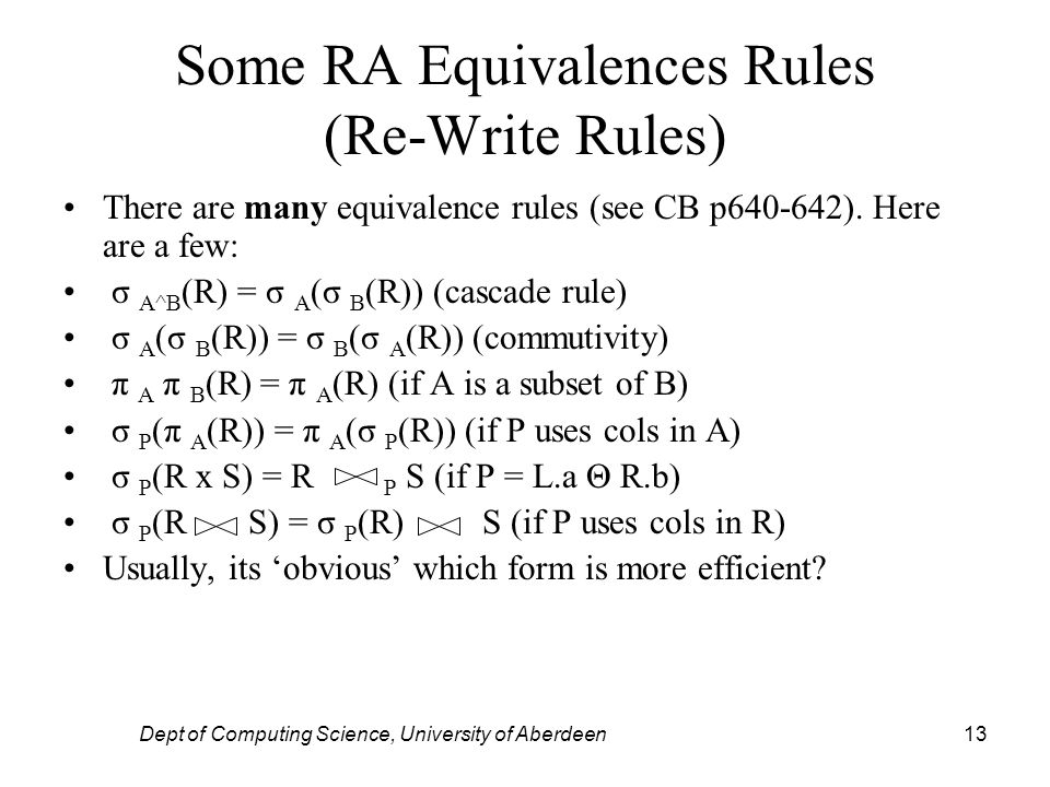 Dept of Computing Science, University of Aberdeen13 Some RA Equivalences Rules (Re-Write Rules) There are many equivalence rules (see CB p640-642).