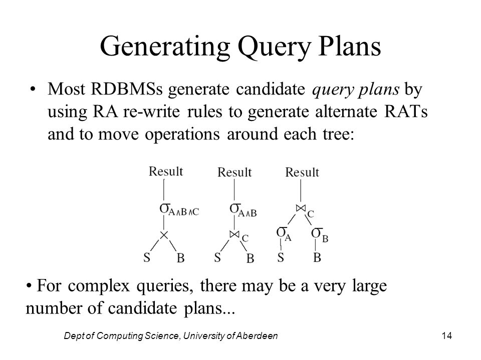 Dept of Computing Science, University of Aberdeen14 Generating Query Plans Most RDBMSs generate candidate query plans by using RA re-write rules to generate alternate RATs and to move operations around each tree: For complex queries, there may be a very large number of candidate plans...