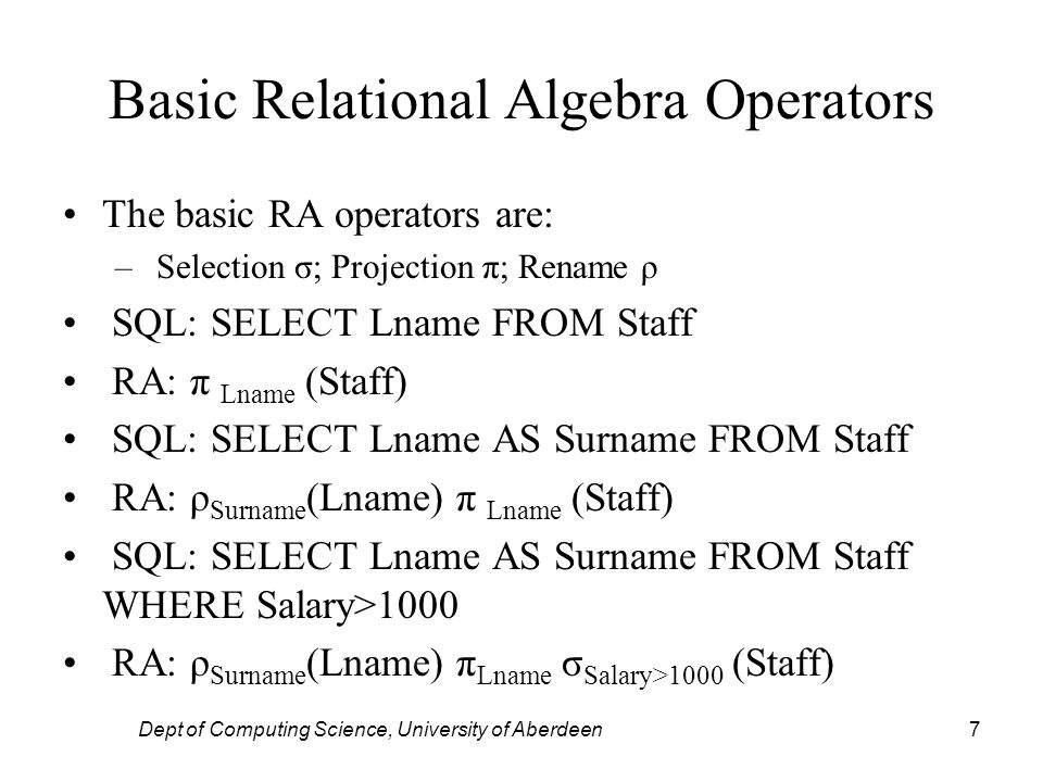 Dept of Computing Science, University of Aberdeen7 Basic Relational Algebra Operators The basic RA operators are: – Selection σ; Projection π; Rename ρ SQL: SELECT Lname FROM Staff RA: π Lname (Staff) SQL: SELECT Lname AS Surname FROM Staff RA: ρ Surname (Lname) π Lname (Staff) SQL: SELECT Lname AS Surname FROM Staff WHERE Salary>1000 RA: ρ Surname (Lname) π Lname σ Salary>1000 (Staff)