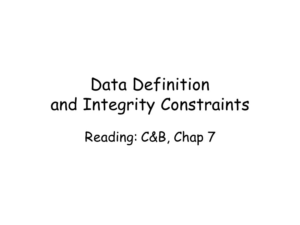 Data Definition and Integrity Constraints Reading: C&B, Chap 7