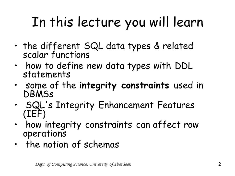 Dept. of Computing Science, University of Aberdeen 2 In this lecture you will learn the different SQL data types & related scalar functions how to def