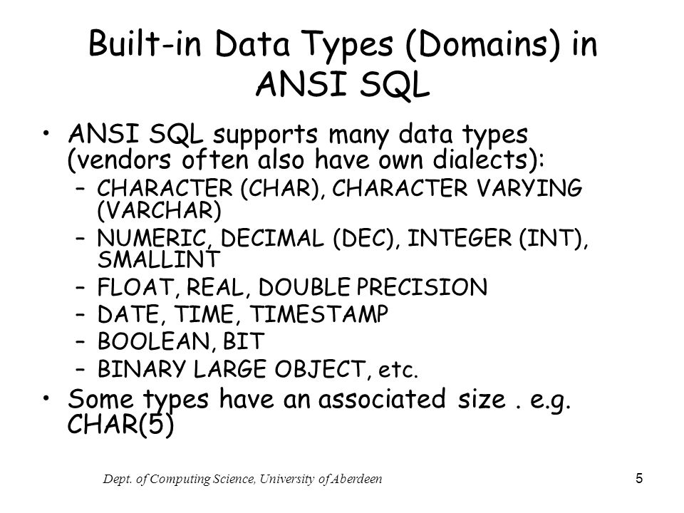 Dept. of Computing Science, University of Aberdeen 5 Built-in Data Types (Domains) in ANSI SQL ANSI SQL supports many data types (vendors often also h