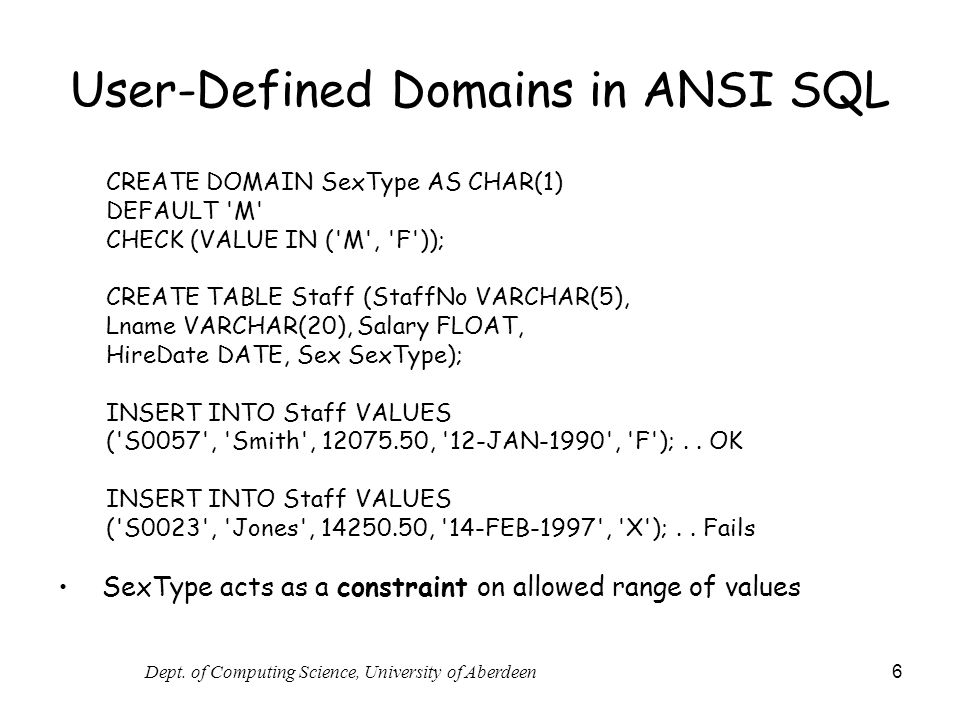 Dept. of Computing Science, University of Aberdeen 6 User-Defined Domains in ANSI SQL CREATE DOMAIN SexType AS CHAR(1) DEFAULT 'M' CHECK (VALUE IN ('M