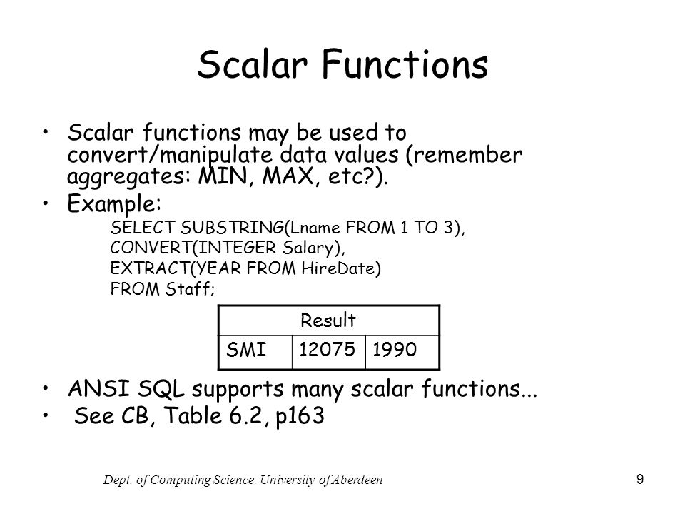 Dept. of Computing Science, University of Aberdeen 9 Scalar Functions Scalar functions may be used to convert/manipulate data values (remember aggrega