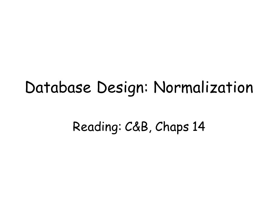 Database Design: Normalization Reading: C&B, Chaps 14