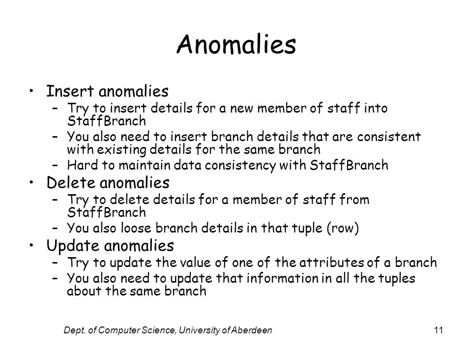 Dept. of Computer Science, University of Aberdeen11 Anomalies Insert anomalies –Try to insert details for a new member of staff into StaffBranch –You