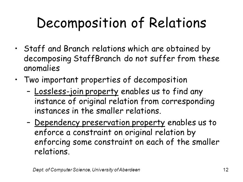 Dept. of Computer Science, University of Aberdeen12 Decomposition of Relations Staff and Branch relations which are obtained by decomposing StaffBranc