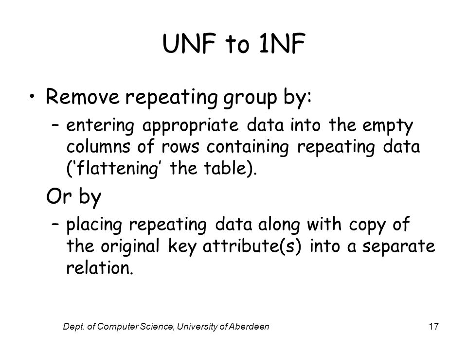 Dept. of Computer Science, University of Aberdeen17 UNF to 1NF Remove repeating group by: –entering appropriate data into the empty columns of rows co