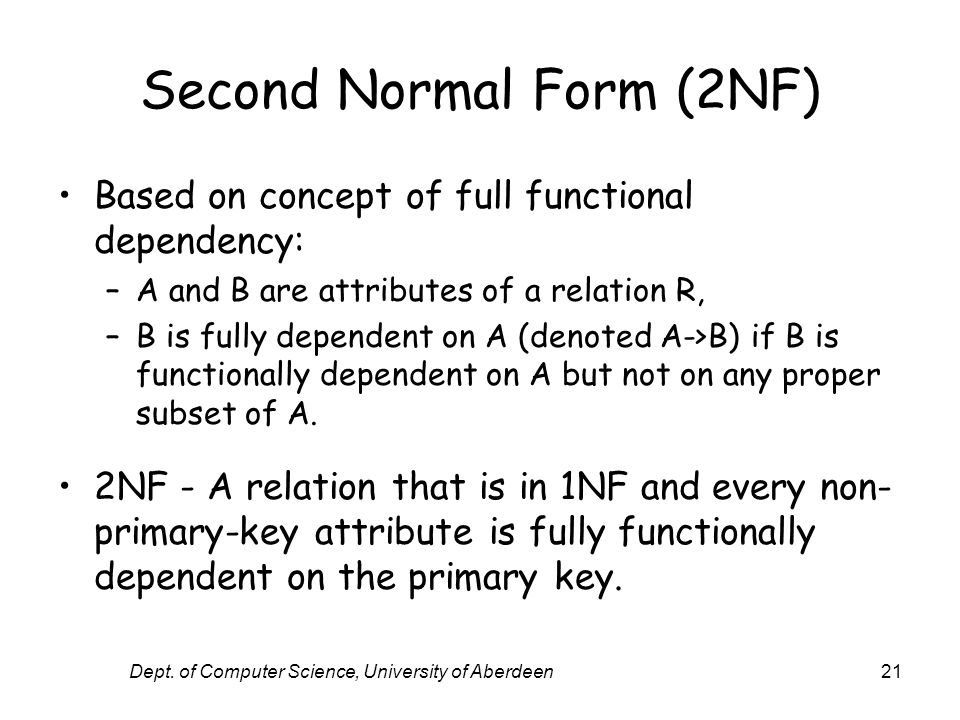 Dept. of Computer Science, University of Aberdeen21 Second Normal Form (2NF) Based on concept of full functional dependency: –A and B are attributes o