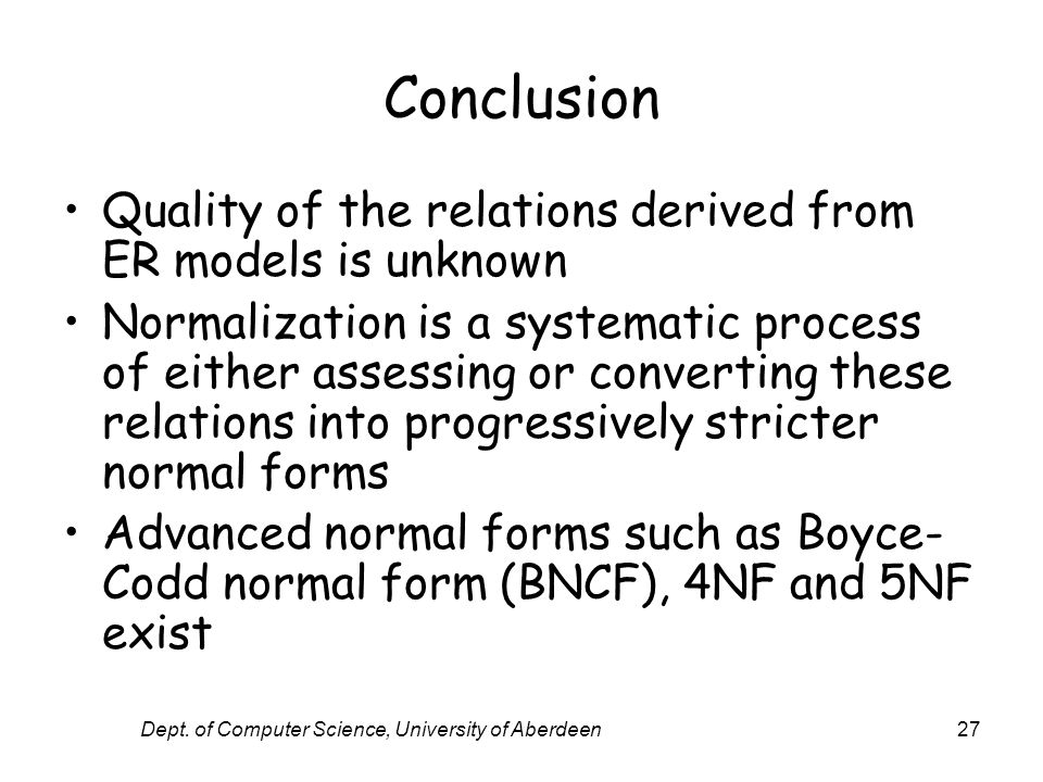 Dept. of Computer Science, University of Aberdeen27 Conclusion Quality of the relations derived from ER models is unknown Normalization is a systemati