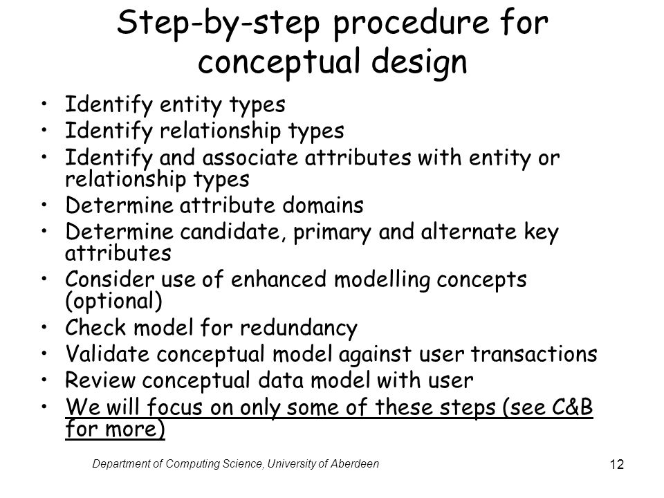 Department of Computing Science, University of Aberdeen 12 Step-by-step procedure for conceptual design Identify entity types Identify relationship types Identify and associate attributes with entity or relationship types Determine attribute domains Determine candidate, primary and alternate key attributes Consider use of enhanced modelling concepts (optional) Check model for redundancy Validate conceptual model against user transactions Review conceptual data model with user We will focus on only some of these steps (see C&B for more)