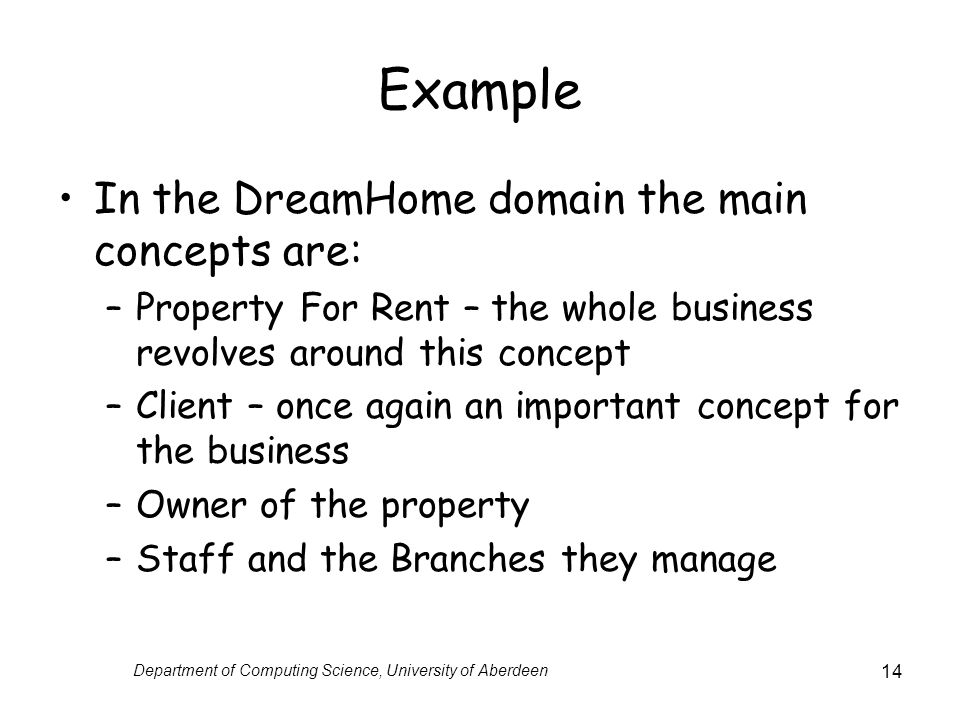 Department of Computing Science, University of Aberdeen 14 Example In the DreamHome domain the main concepts are: –Property For Rent – the whole business revolves around this concept –Client – once again an important concept for the business –Owner of the property –Staff and the Branches they manage