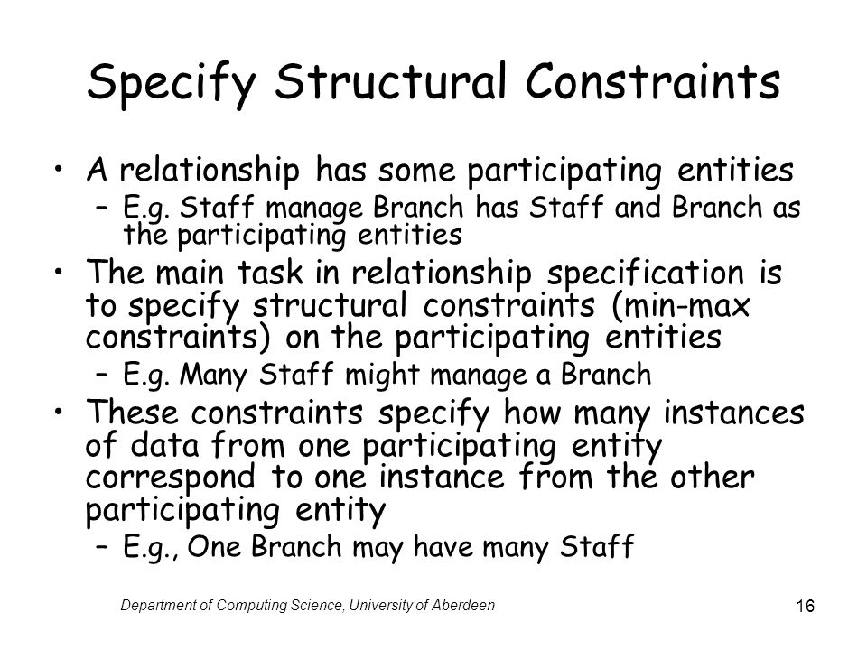 Department of Computing Science, University of Aberdeen 16 Specify Structural Constraints A relationship has some participating entities –E.g.