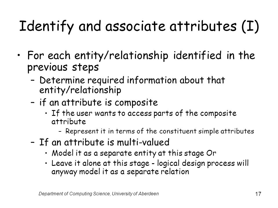 Department of Computing Science, University of Aberdeen 17 Identify and associate attributes (I) For each entity/relationship identified in the previous steps –Determine required information about that entity/relationship –if an attribute is composite If the user wants to access parts of the composite attribute –Represent it in terms of the constituent simple attributes –If an attribute is multi-valued Model it as a separate entity at this stage Or Leave it alone at this stage - logical design process will anyway model it as a separate relation