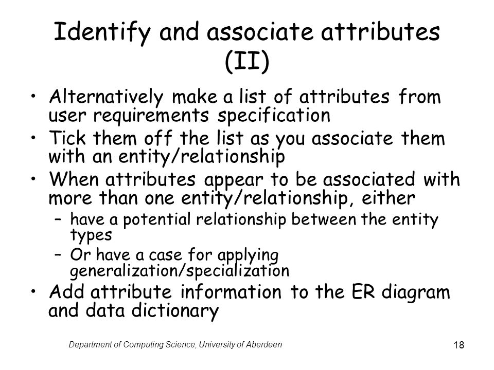 Department of Computing Science, University of Aberdeen 18 Identify and associate attributes (II) Alternatively make a list of attributes from user requirements specification Tick them off the list as you associate them with an entity/relationship When attributes appear to be associated with more than one entity/relationship, either –have a potential relationship between the entity types –Or have a case for applying generalization/specialization Add attribute information to the ER diagram and data dictionary