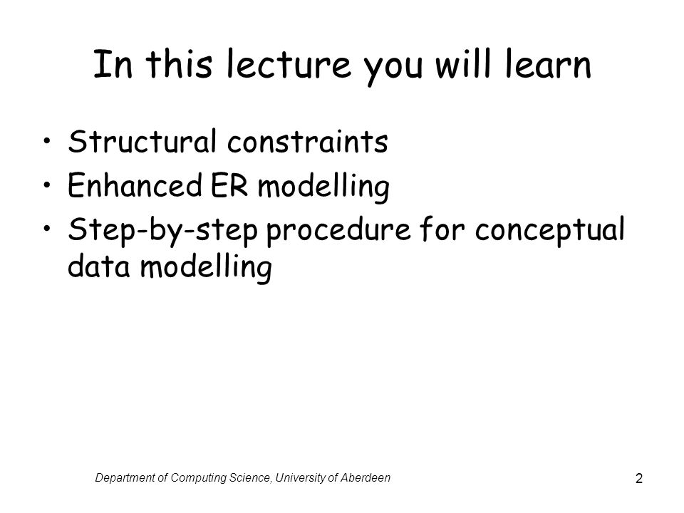 Department of Computing Science, University of Aberdeen 2 In this lecture you will learn Structural constraints Enhanced ER modelling Step-by-step procedure for conceptual data modelling