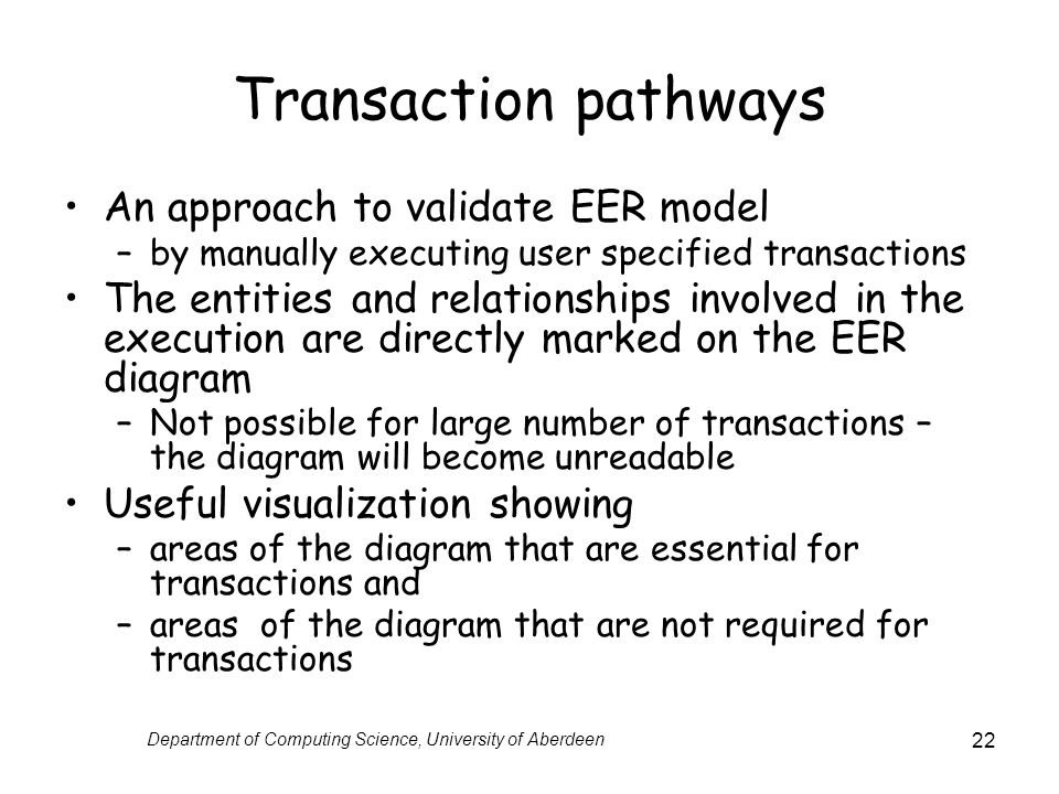 Department of Computing Science, University of Aberdeen 22 Transaction pathways An approach to validate EER model –by manually executing user specified transactions The entities and relationships involved in the execution are directly marked on the EER diagram –Not possible for large number of transactions – the diagram will become unreadable Useful visualization showing –areas of the diagram that are essential for transactions and –areas of the diagram that are not required for transactions
