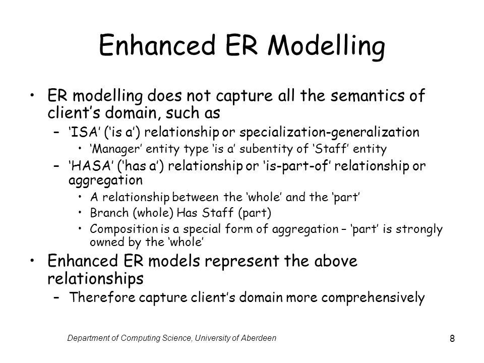 Department of Computing Science, University of Aberdeen 8 Enhanced ER Modelling ER modelling does not capture all the semantics of clients domain, such as –ISA (is a) relationship or specialization-generalization Manager entity type is a subentity of Staff entity –HASA (has a) relationship or is-part-of relationship or aggregation A relationship between the whole and the part Branch (whole) Has Staff (part) Composition is a special form of aggregation – part is strongly owned by the whole Enhanced ER models represent the above relationships –Therefore capture clients domain more comprehensively