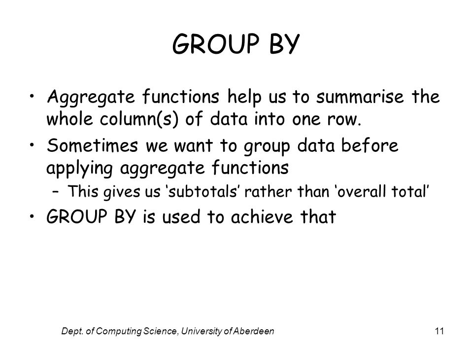 Dept. of Computing Science, University of Aberdeen11 GROUP BY Aggregate functions help us to summarise the whole column(s) of data into one row. Somet