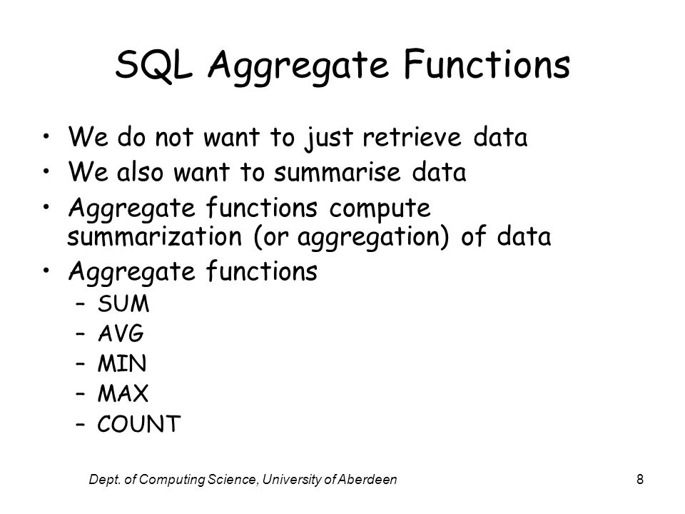 Dept. of Computing Science, University of Aberdeen8 SQL Aggregate Functions We do not want to just retrieve data We also want to summarise data Aggreg