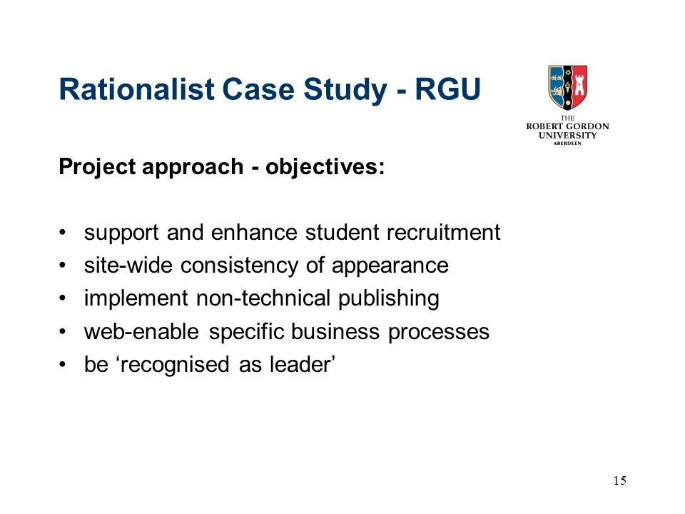 15 Rationalist Case Study - RGU Project approach - objectives: support and enhance student recruitment site-wide consistency of appearance implement n