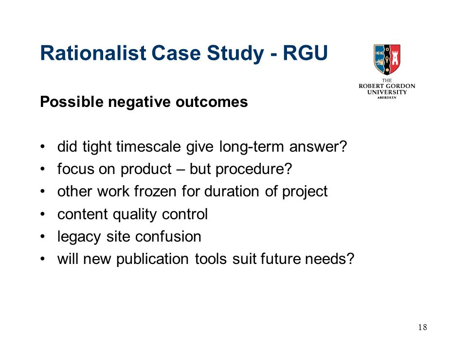 18 Rationalist Case Study - RGU Possible negative outcomes did tight timescale give long-term answer? focus on product – but procedure? other work fro