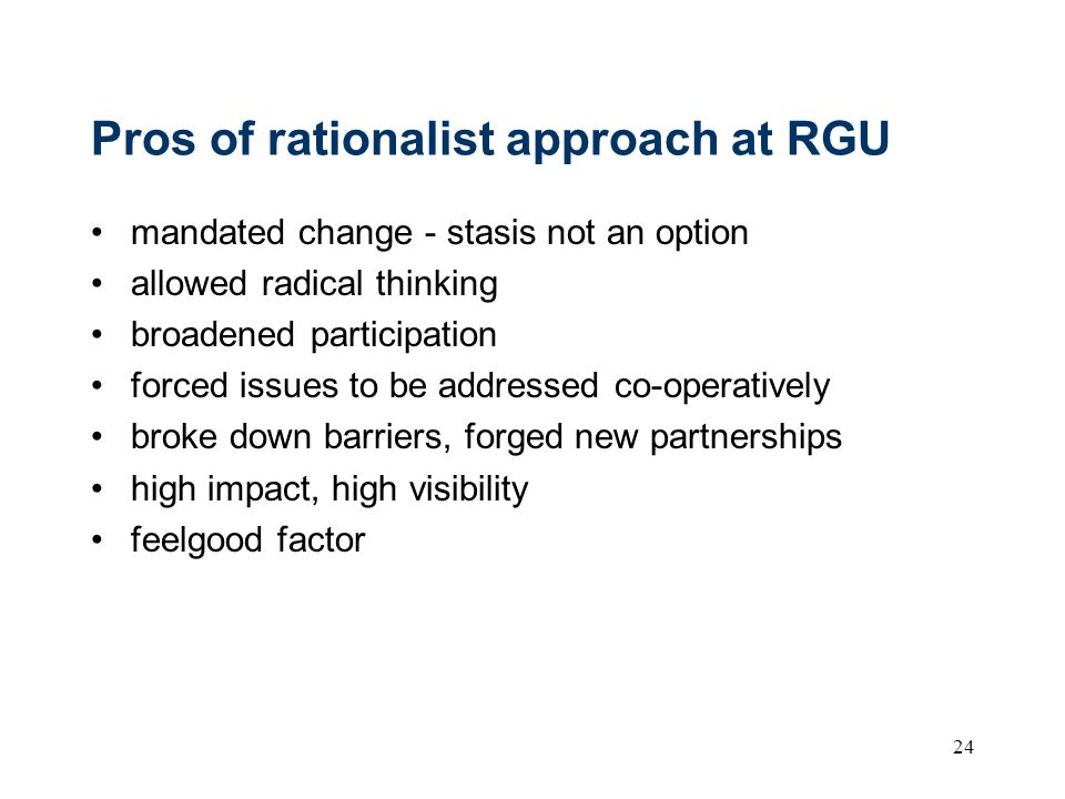 24 Pros of rationalist approach at RGU mandated change - stasis not an option allowed radical thinking broadened participation forced issues to be add